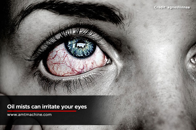 Oil mists can irritate your eyes