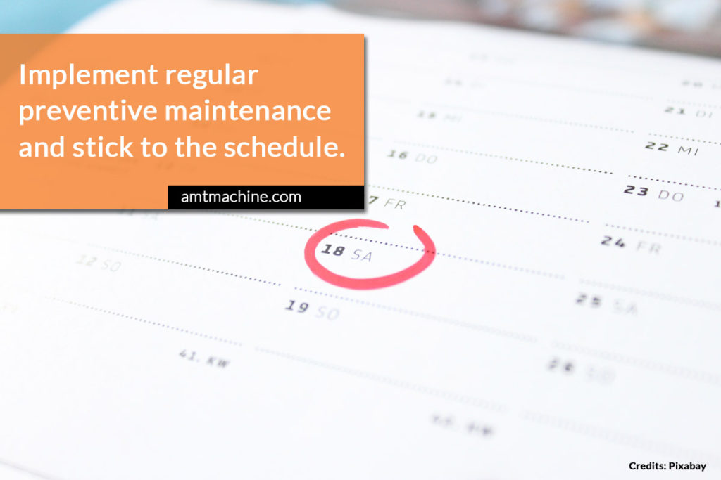 Implement regular preventive maintenance and stick to the schedule.