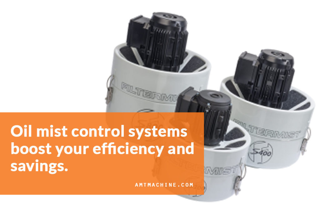 Oil mist control systems boost your efficiency and savings.